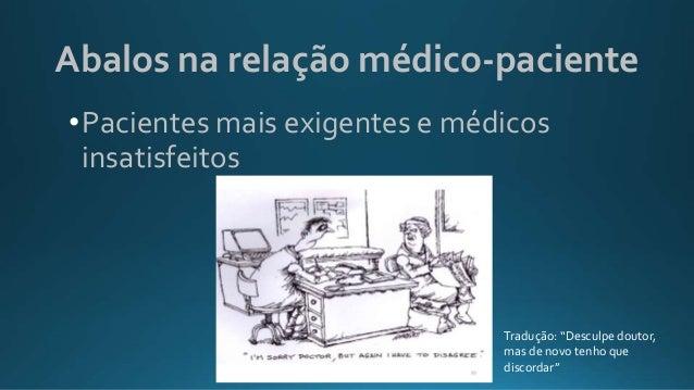 """Abalos na relação médico-paciente •Pacientes mais exigentes e médicos insatisfeitos Tradução: """"Desculpe doutor, mas de nov..."""
