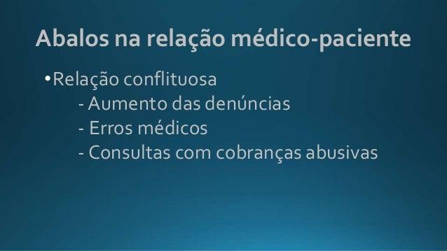 Abalos na relação médico-paciente •Relação conflituosa - Aumento das denúncias - Erros médicos - Consultas com cobranças a...