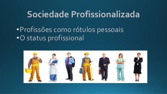 Sociedade Profissionalizada •Profissões como rótulos pessoais •O status profissional