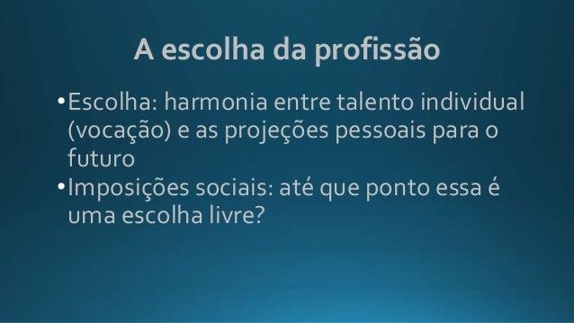 A escolha da profissão •Escolha: harmonia entre talento individual (vocação) e as projeções pessoais para o futuro •Imposi...