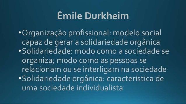 Émile Durkheim •Organização profissional: modelo social capaz de gerar a solidariedade orgânica •Solidariedade: modo como ...