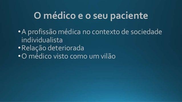 O médico e o seu paciente •A profissão médica no contexto de sociedade individualista •Relação deteriorada •O médico visto...