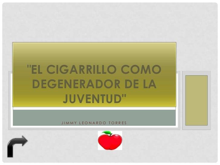 """""""EL CIGARRILLO COMO DEGENERADOR DE LA      JUVENTUD""""    JIMMY LEONARDO TORRES"""