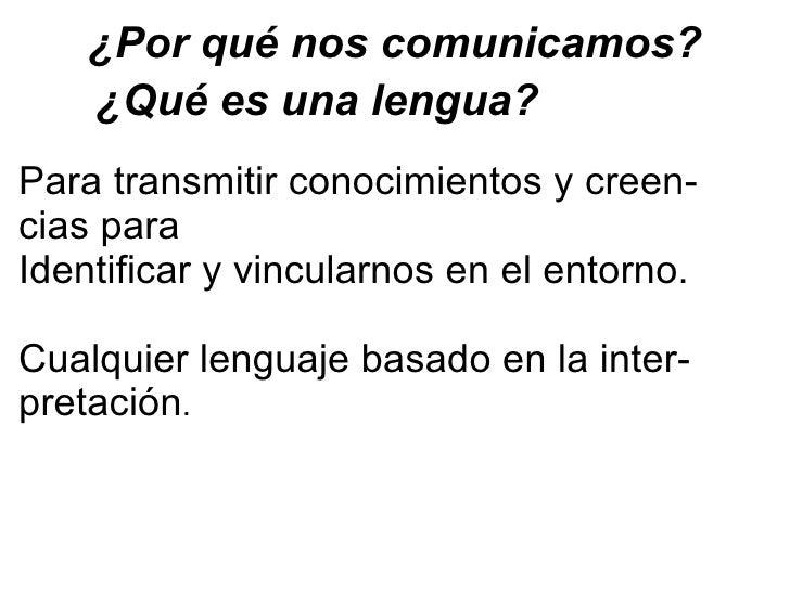 ¿Por qué nos comunicamos? ¿Qué es una lengua?  Para transmitir conocimientos y creen- cias para  Identificar y vincularnos...