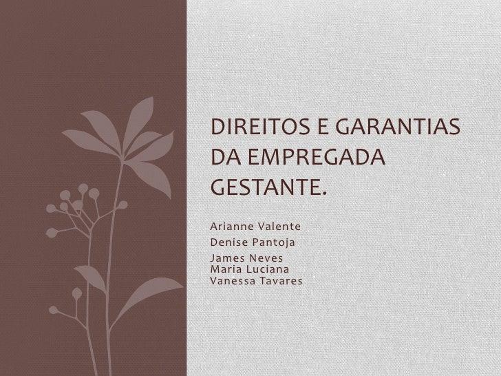 DIREITOS E GARANTIASDA EMPREGADAGESTANTE.Arianne ValenteDenise PantojaJames NevesMaria LucianaVanessa Tavares