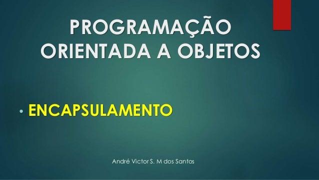 PROGRAMAÇÃO ORIENTADA A OBJETOS • ENCAPSULAMENTO André Victor S. M dos Santos