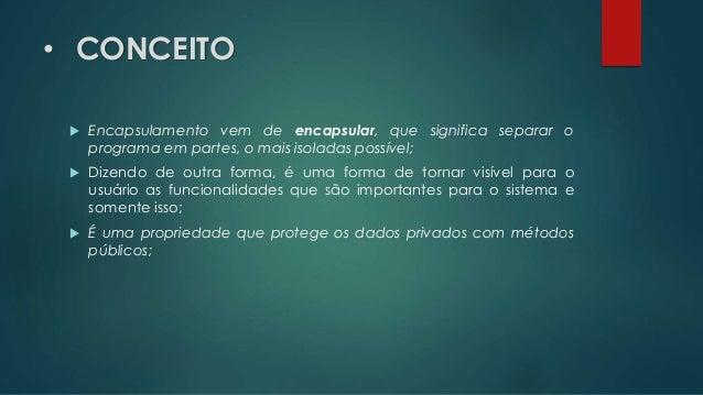 • CONCEITO  Encapsulamento vem de encapsular, que significa separar o programa em partes, o mais isoladas possível;  Diz...