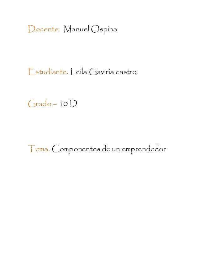 Docente. Manuel Ospina Estudiante. Leila Gaviria castro Grado – 10 D Tema. Componentes de un emprendedor