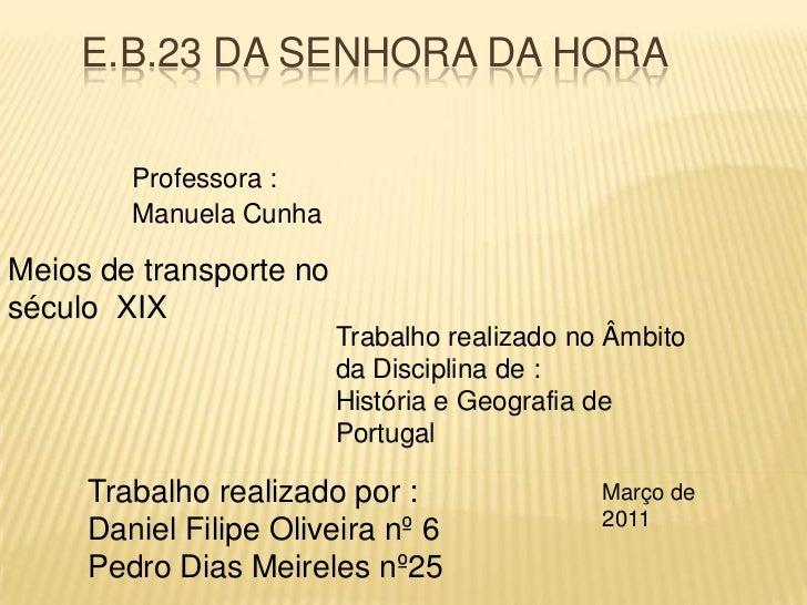 E.B.23 da Senhora da Hora<br />Professora :<br />Manuela Cunha<br />Meios de transporte no século  XIX<br />Trabalho reali...