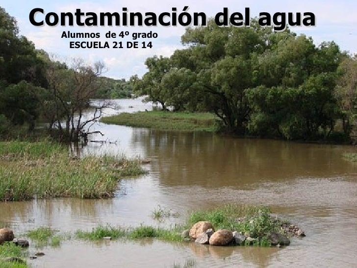 Contaminación del agua   Alumnos de 4º grado     ESCUELA 21 DE 14