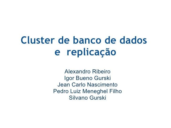 Cluster de banco de dados e replicação Alexandro Ribeiro Igor Bueno Gurski Jean Carlo Nascimento Pedro Luiz Meneghel Fil...