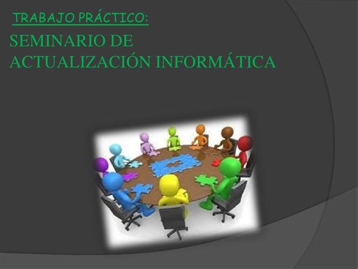 TRABAJO PRÁCTICO:<br />SEMINARIO DE <br />ACTUALIZACIÓN INFORMÁTICA<br />