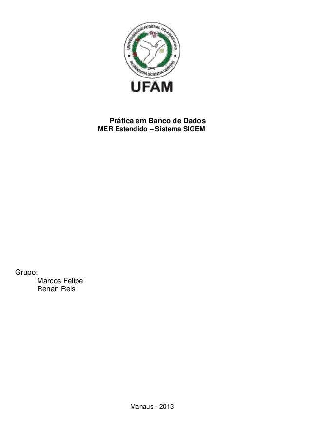 Prática em Banco de Dados MER Estendido – Sistema SIGEM  Grupo: Marcos Felipe Renan Reis  Manaus - 2013
