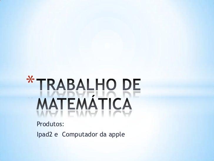 *    Produtos:    Ipad2 e Computador da apple