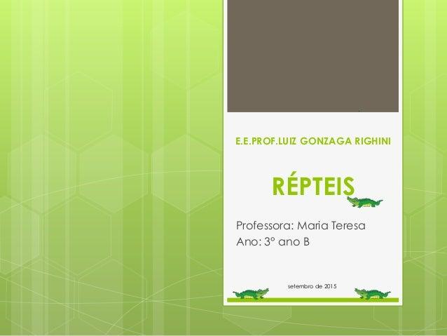 E.E.PROF.LUIZ GONZAGA RIGHINI RÉPTEIS Professora: Maria Teresa Ano: 3° ano B setembro de 2015