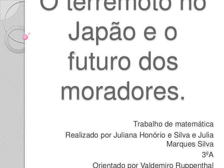 O terremoto no Japão e o futuro dos moradores.<br />Trabalho de matemática<br />Realizado por Juliana Honório e Silva e Ju...