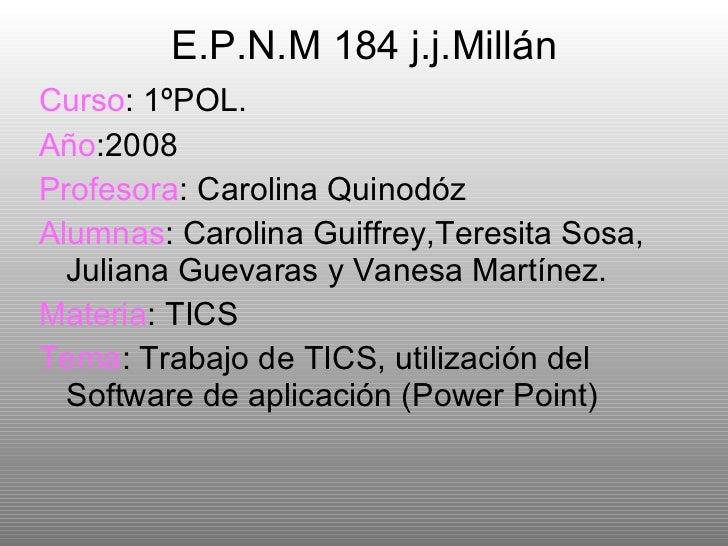 E.P.N.M 184 j.j.Millán <ul><li>Curso : 1ºPOL. </li></ul><ul><li>Año :2008 </li></ul><ul><li>Profesora : Carolina Quinodóz ...