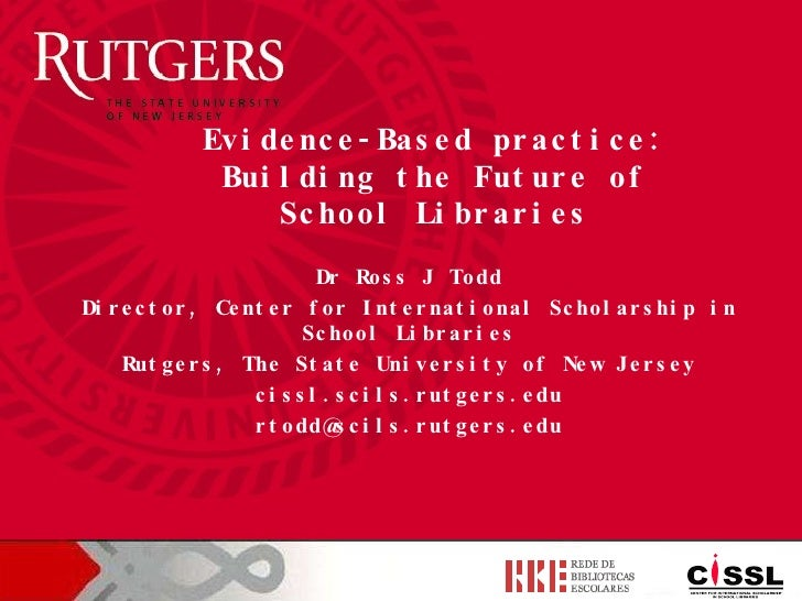 Dr Ross J Todd Director, Center for International Scholarship in School Libraries Rutgers, The State University of New Jer...