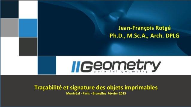 Jean-François Rotgé Ph.D., M.Sc.A., Arch. DPLG Traçabilité et signature des objets imprimables Montréal - Paris - Bruxelle...