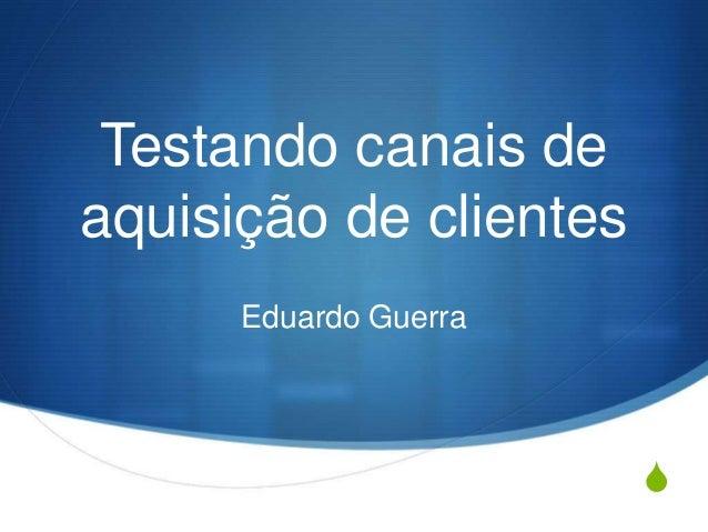 S Testando canais de aquisição de clientes Eduardo Guerra