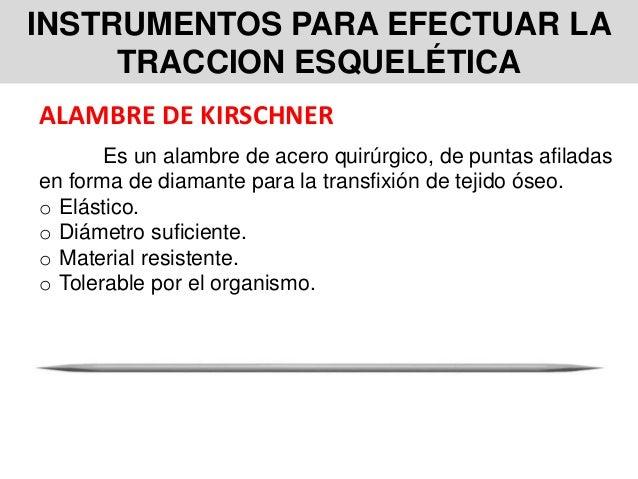INSTRUMENTOS PARA EFECTUAR LA TRACCION ESQUELÉTICA ALAMBRE DE KIRSCHNER Es un alambre de acero quirúrgico, de puntas afila...