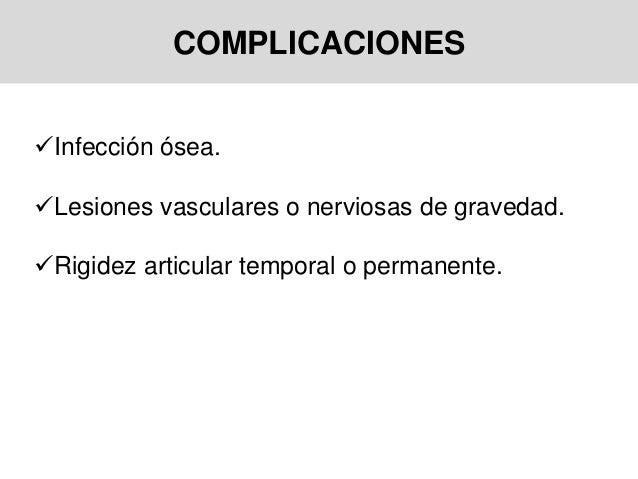 COMPLICACIONES Infección ósea. Lesiones vasculares o nerviosas de gravedad. Rigidez articular temporal o permanente.