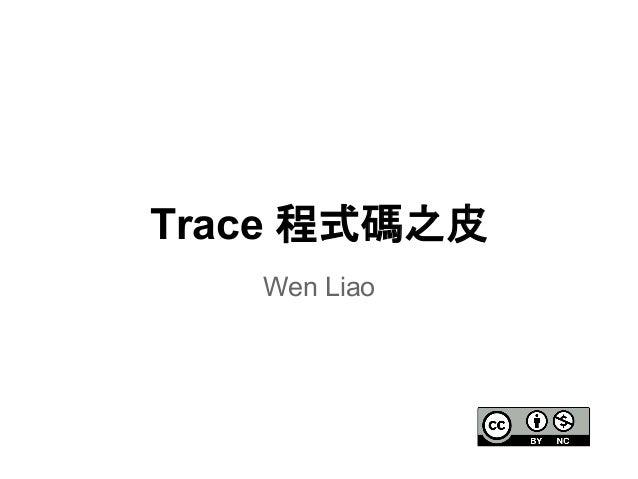 Trace 程式碼之皮  Wen Liao