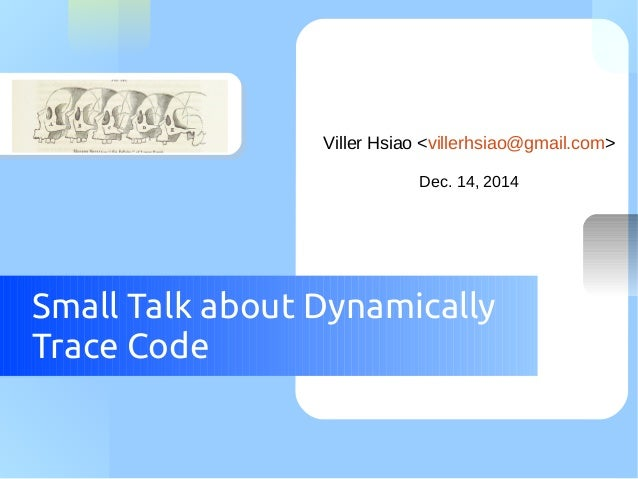 Viller Hsiao <villerhsiao@gmail.com>  Dec. 14, 2014  Small Talk about Dynamically  Trace Code