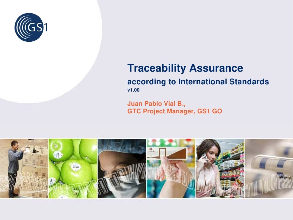 Traceability Assurance according to International Standards v1.00  Juan Pablo Vial B., GTC Project Manager, GS1 GO