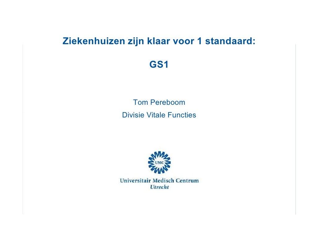 Ziekenhuizen zijn klaar voor 1 standaard:                    GS1               Tom Pereboom            Divisie Vitale Func...