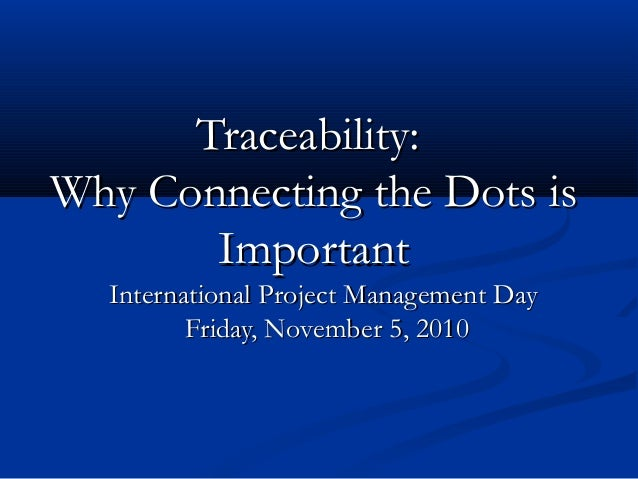 Traceability:Traceability: Why Connecting the Dots isWhy Connecting the Dots is ImportantImportant International Project M...