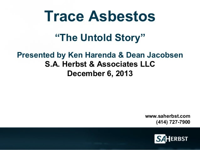"""Trace Asbestos """"The Untold Story"""" Presented by Ken Harenda & Dean Jacobsen S.A. Herbst & Associates LLC December 6, 2013  ..."""