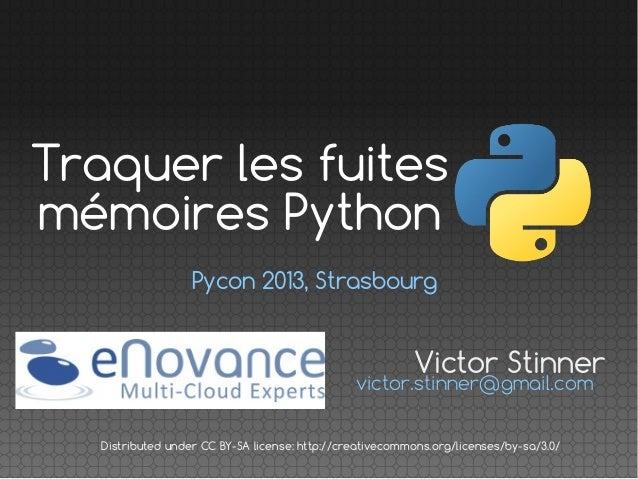 Traquer les fuites mémoires Python Pycon 2013, Strasbourg  Victor Stinner  victor.stinner@gmail.com Distributed under CC B...