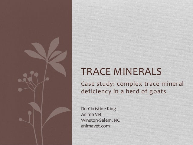 Case study: complex trace mineral deficiency in a herd of goats TRACE MINERALS Dr. Christine King Anima Vet Winston-Salem,...