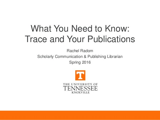 What You Need to Know: Trace and Your Publications Rachel Radom Scholarly Communication & Publishing Librarian Spring 2016
