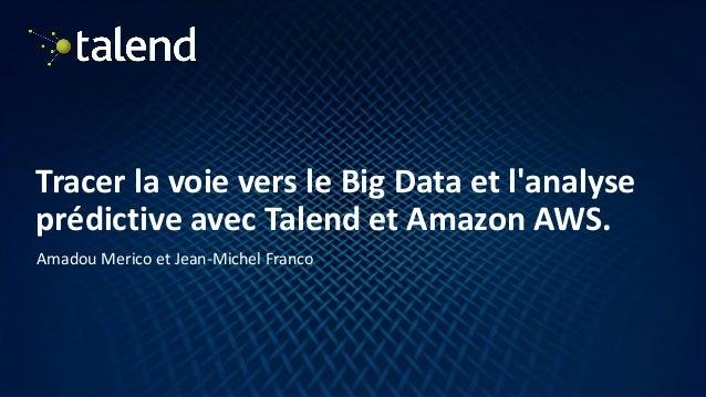 1 Tracer la voie vers le Big Data et l'analyse prédictive avec Talend et Amazon AWS. Amadou Merico et Jean-Michel Franco