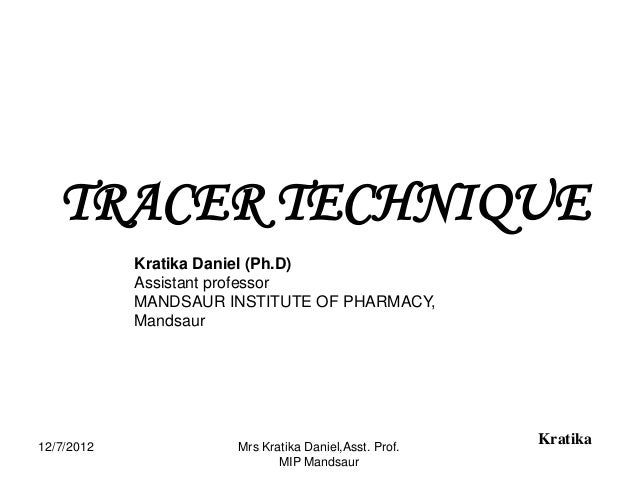 TRACER TECHNIQUE            Kratika Daniel (Ph.D)            Assistant professor            MANDSAUR INSTITUTE OF PHARMACY...