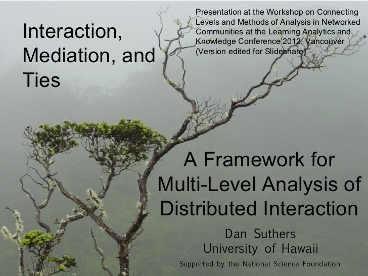 Presentation at the Workshop on Connecting                       Levels and Methods of Analysis in NetworkedInteraction,  ...