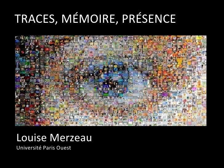 TRACES, MÉMOIRE, PRÉSENCE Louise Merzeau Université Paris Ouest
