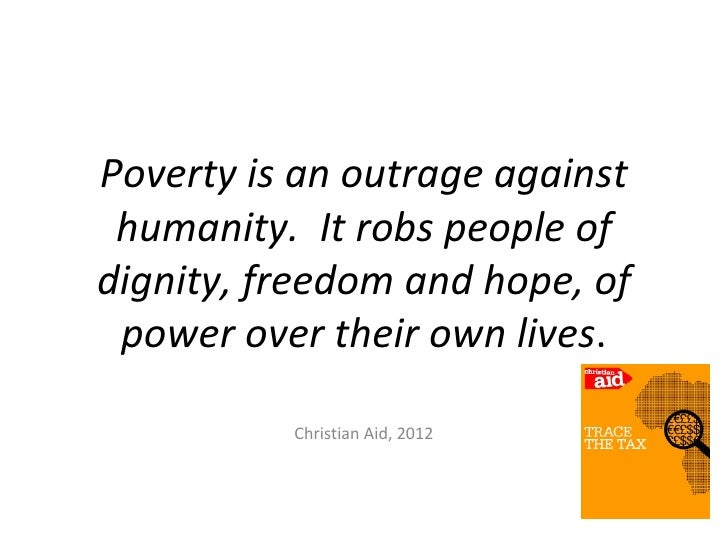 Poverty is an outrage against humanity. It robs people ofdignity, freedom and hope, of power over their own lives.        ...