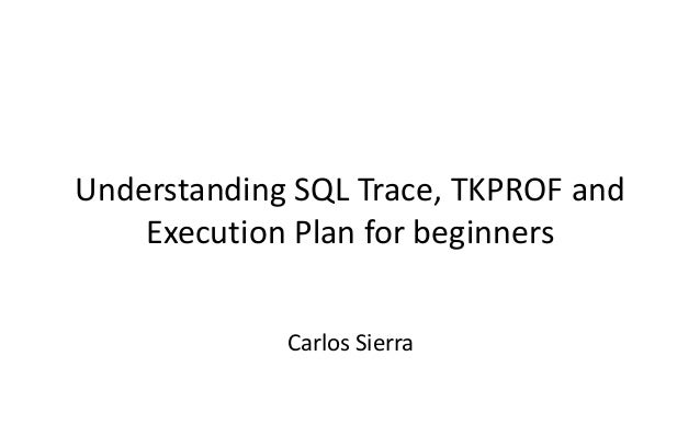 Understanding SQL Trace, TKPROF and Execution Plan for beginners Carlos Sierra
