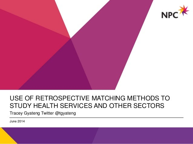 v USE OF RETROSPECTIVE MATCHING METHODS TO STUDY HEALTH SERVICES AND OTHER SECTORS Tracey Gyateng Twitter @tgyateng June 2...