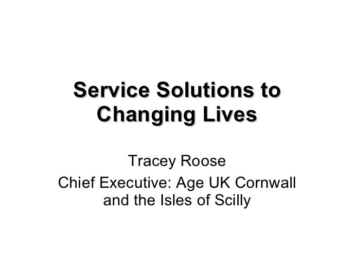 Service Solutions to Changing Lives Tracey Roose Chief Executive: Age UK Cornwall and the Isles of Scilly