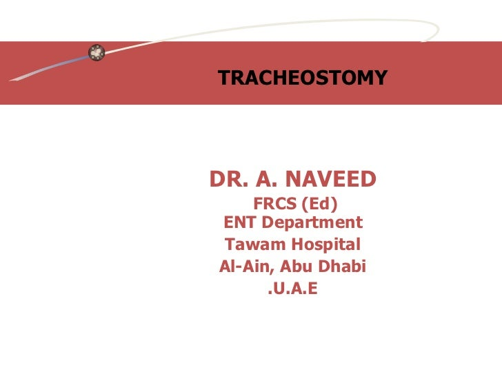TRACHEOSTOMY  DR. A. NAVEED FRCS (Ed)  ENT Department Tawam Hospital Al-Ain, Abu Dhabi U.A.E.