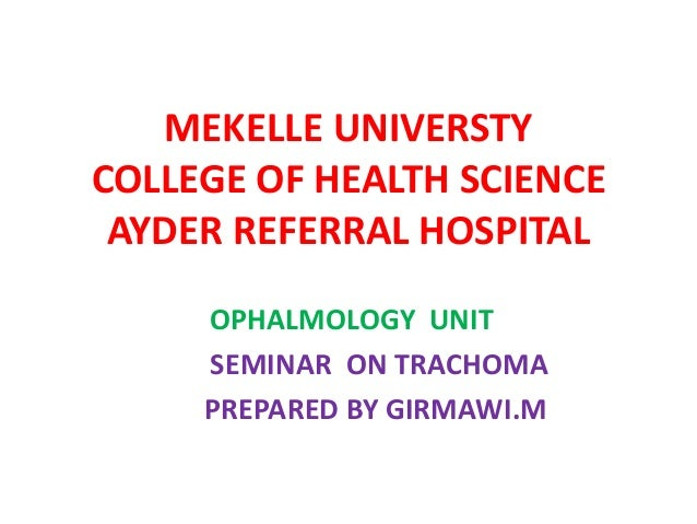 MEKELLE UNIVERSTY COLLEGE OF HEALTH SCIENCE AYDER REFERRAL HOSPITAL OPHALMOLOGY UNIT SEMINAR ON TRACHOMA PREPARED BY GIRMA...