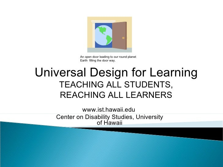 Universal Design for Learning TEACHING ALL STUDENTS, REACHING ALL LEARNERS www.ist.hawaii.edu  Center on Disability Studie...