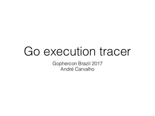Go execution tracer Gophercon Brazil 2017 André Carvalho