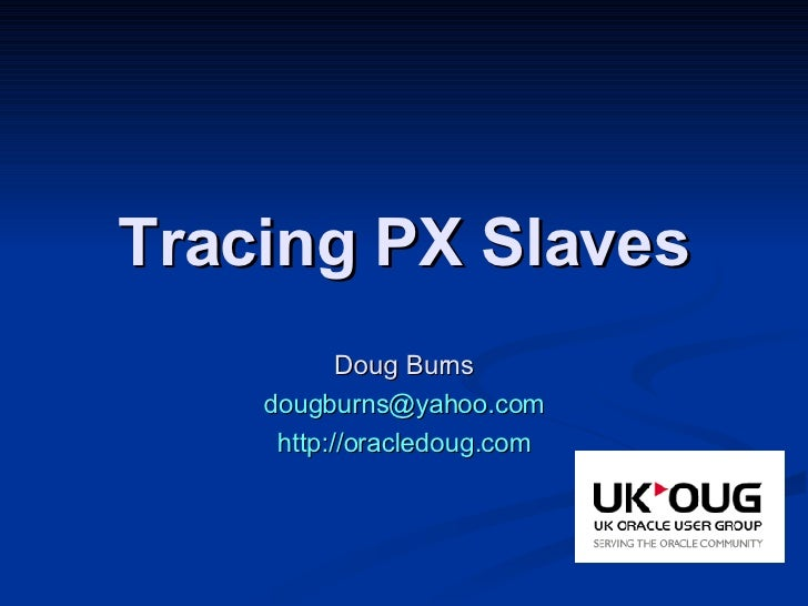 Tracing PX Slaves Doug Burns [email_address] http://oracledoug.com