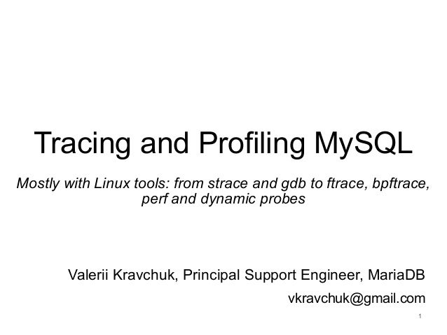 Tracing and Profiling MySQL Mostly with Linux tools: from strace and gdb to ftrace, bpftrace, perf and dynamic probes Vale...