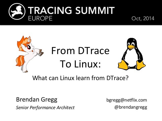 TRACING SUMMIT  EUROPE  From  DTrace  To  Linux:  Oct, 2014  What  can  Linux  learn  from  DTrace?  Brendan  Gregg  Senio...